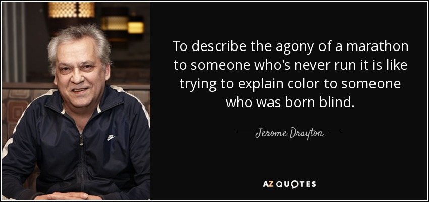 To describe the agony of a marathon to someone who's never run it is like trying to explain color to someone who was born blind. - Jerome Drayton
