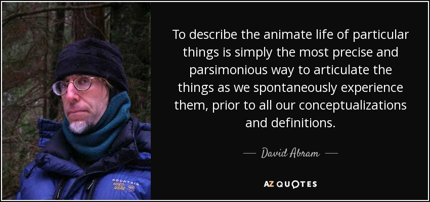 To describe the animate life of particular things is simply the most precise and parsimonious way to articulate the things as we spontaneously experience them, prior to all our conceptualizations and definitions. - David Abram