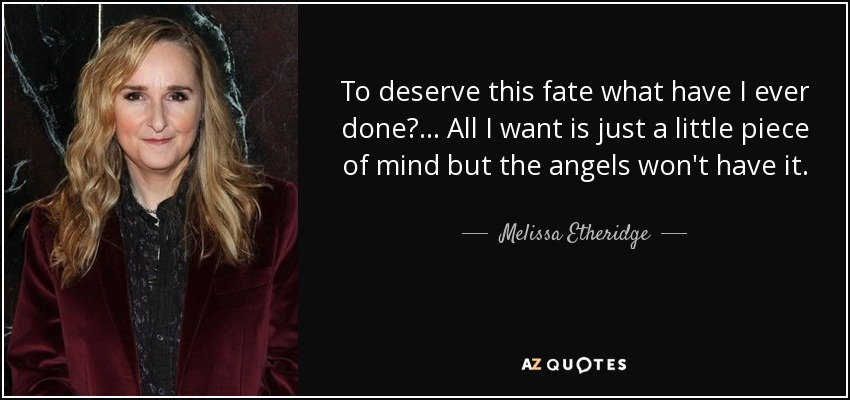 Melissa Etheridge Quote To Deserve This Fate What Have I Ever Done