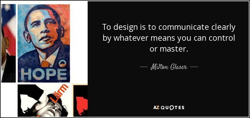 To design is to communicate clearly by whatever means you can control or master. - Milton Glaser