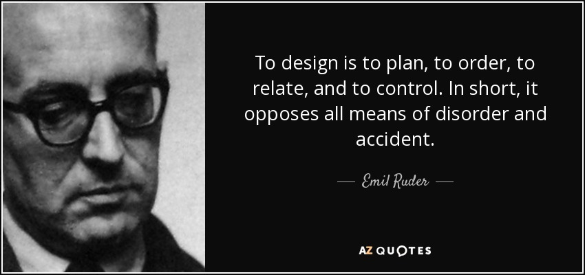To design is to plan, to order, to relate, and to control. In short, it opposes all means of disorder and accident. - Emil Ruder