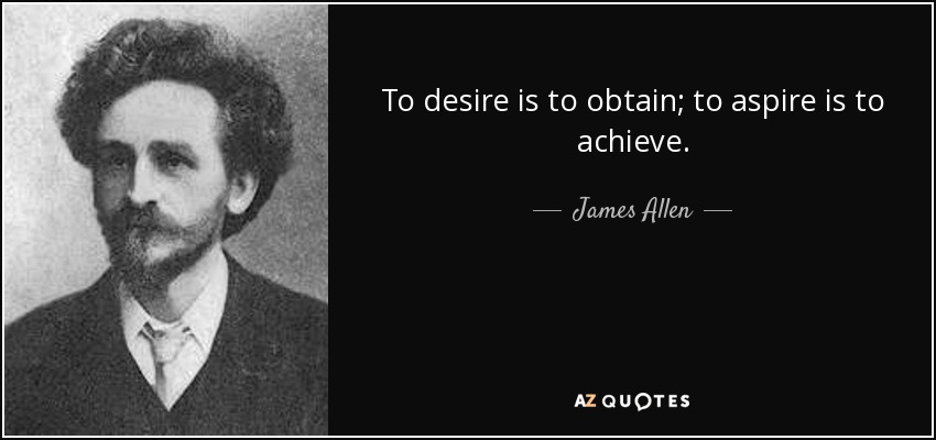 To desire is to obtain; to aspire is to achieve. - James Allen