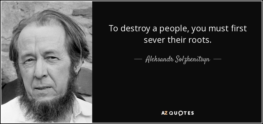 To destroy a people, you must first sever their roots. - Aleksandr Solzhenitsyn