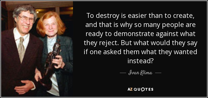 To destroy is easier than to create, and that is why so many people are ready to demonstrate against what they reject. But what would they say if one asked them what they wanted instead? - Ivan Klíma