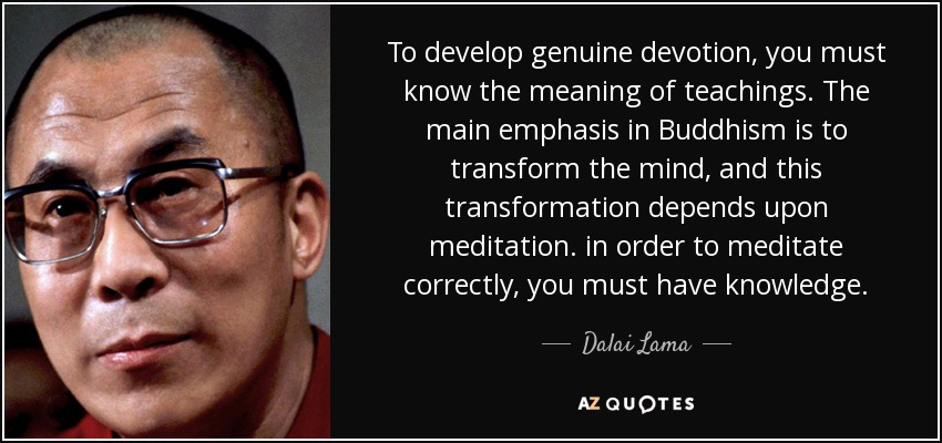 To develop genuine devotion, you must know the meaning of teachings. The main emphasis in Buddhism is to transform the mind, and this transformation depends upon meditation. in order to meditate correctly, you must have knowledge. - Dalai Lama