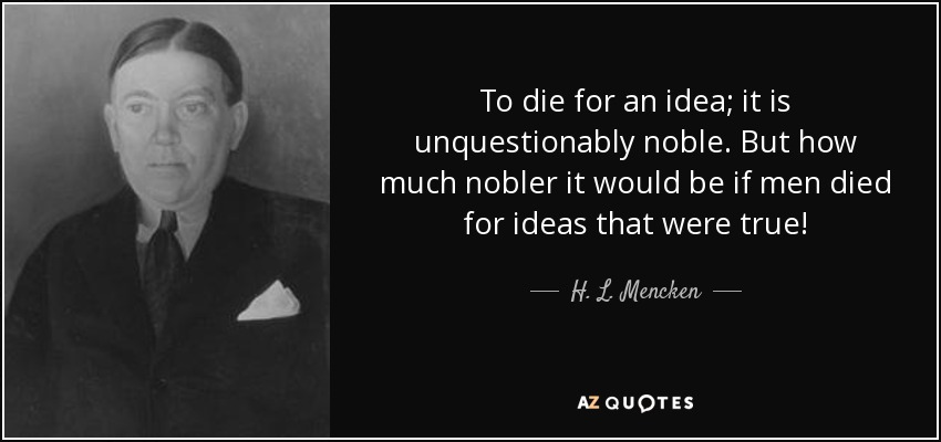 To die for an idea; it is unquestionably noble. But how much nobler it would be if men died for ideas that were true! - H. L. Mencken