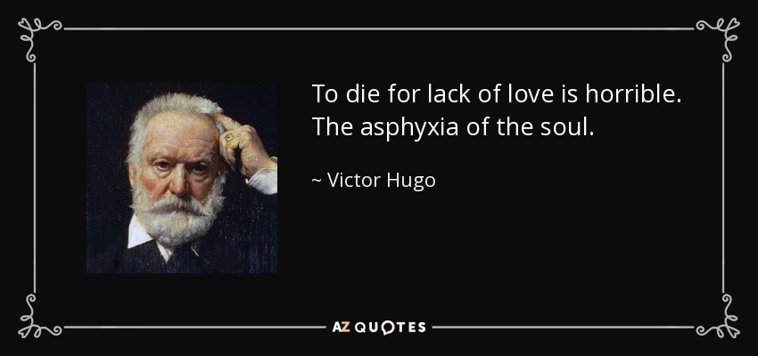 To die for lack of love is horrible. The asphyxia of the soul. - Victor Hugo