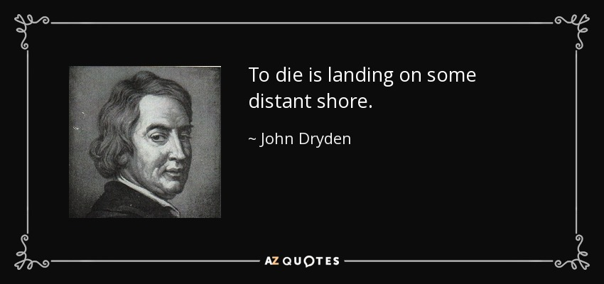 To die is landing on some distant shore. - John Dryden