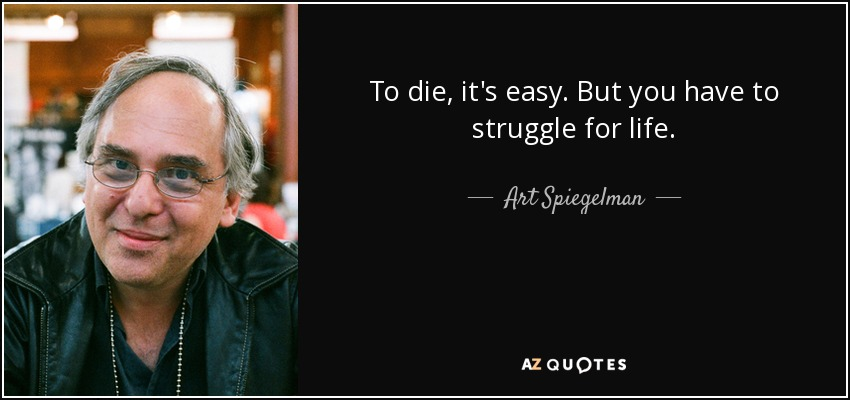 To die, it's easy. But you have to struggle for life. - Art Spiegelman