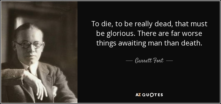 To die, to be really dead, that must be glorious. There are far worse things awaiting man than death. - Garrett Fort