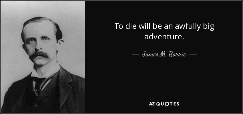 To die will be an awfully big adventure. - James M. Barrie