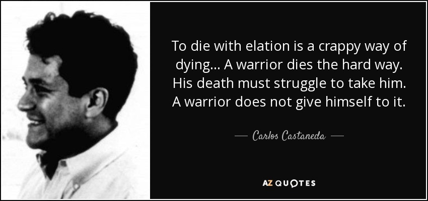 To die with elation is a crappy way of dying... A warrior dies the hard way. His death must struggle to take him. A warrior does not give himself to it. - Carlos Castaneda