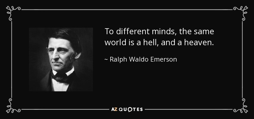 To different minds, the same world is a hell, and a heaven. - Ralph Waldo Emerson