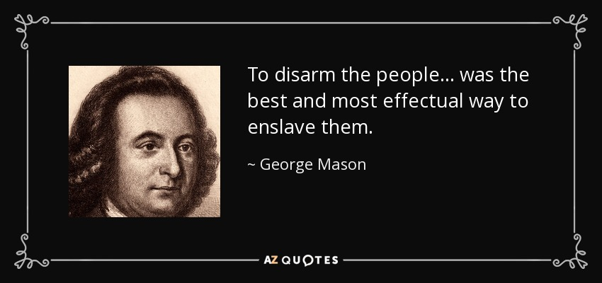 To disarm the people... was the best and most effectual way to enslave them. - George Mason