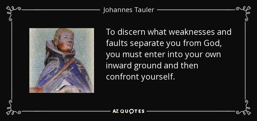 To discern what weaknesses and faults separate you from God, you must enter into your own inward ground and then confront yourself. - Johannes Tauler