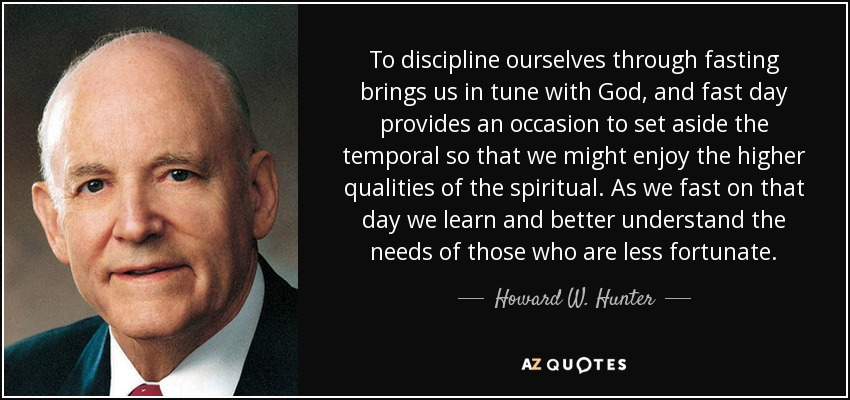 To discipline ourselves through fasting brings us in tune with God, and fast day provides an occasion to set aside the temporal so that we might enjoy the higher qualities of the spiritual. As we fast on that day we learn and better understand the needs of those who are less fortunate. - Howard W. Hunter