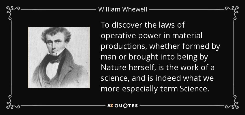 To discover the laws of operative power in material productions, whether formed by man or brought into being by Nature herself, is the work of a science, and is indeed what we more especially term Science. - William Whewell