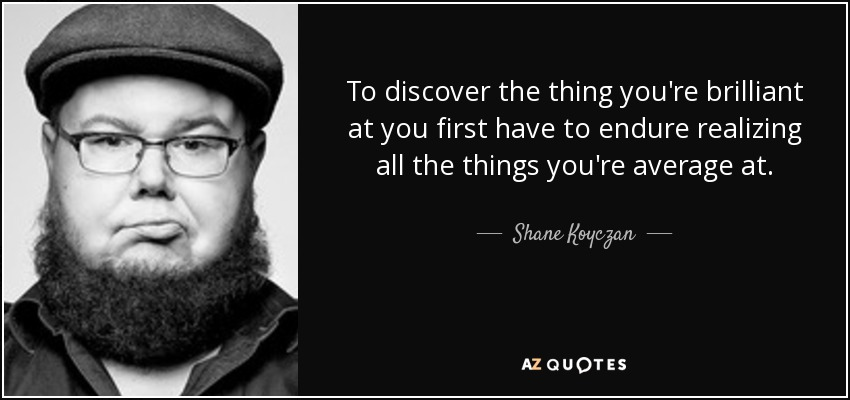 To discover the thing you're brilliant at you first have to endure realizing all the things you're average at. - Shane Koyczan