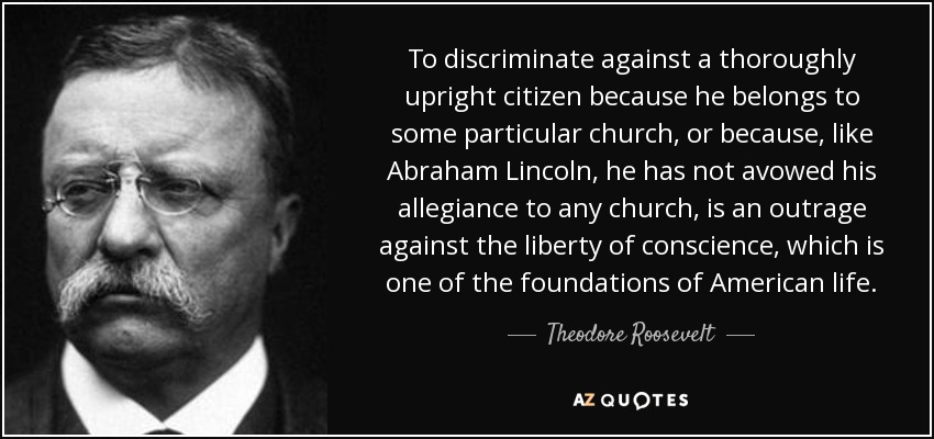 To discriminate against a thoroughly upright citizen because he belongs to some particular church, or because, like Abraham Lincoln, he has not avowed his allegiance to any church, is an outrage against the liberty of conscience, which is one of the foundations of American life. - Theodore Roosevelt
