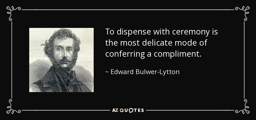 To dispense with ceremony is the most delicate mode of conferring a compliment. - Edward Bulwer-Lytton, 1st Baron Lytton