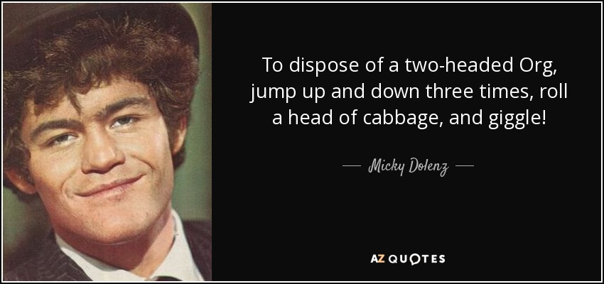 To dispose of a two-headed Org, jump up and down three times, roll a head of cabbage, and giggle! - Micky Dolenz