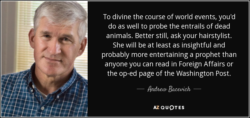 To divine the course of world events, you'd do as well to probe the entrails of dead animals. Better still, ask your hairstylist. She will be at least as insightful and probably more entertaining a prophet than anyone you can read in Foreign Affairs or the op-ed page of the Washington Post. - Andrew Bacevich