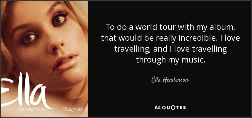 To do a world tour with my album, that would be really incredible. I love travelling, and I love travelling through my music. - Ella Henderson