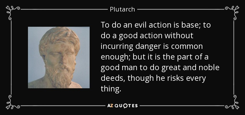To do an evil action is base; to do a good action without incurring danger is common enough; but it is the part of a good man to do great and noble deeds, though he risks every thing. - Plutarch