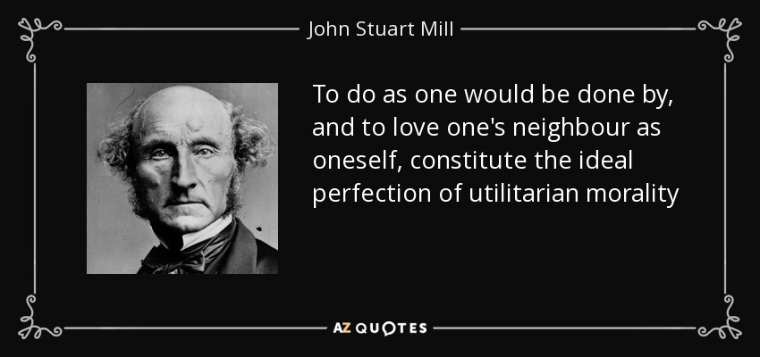 To do as one would be done by, and to love one's neighbour as oneself, constitute the ideal perfection of utilitarian morality - John Stuart Mill