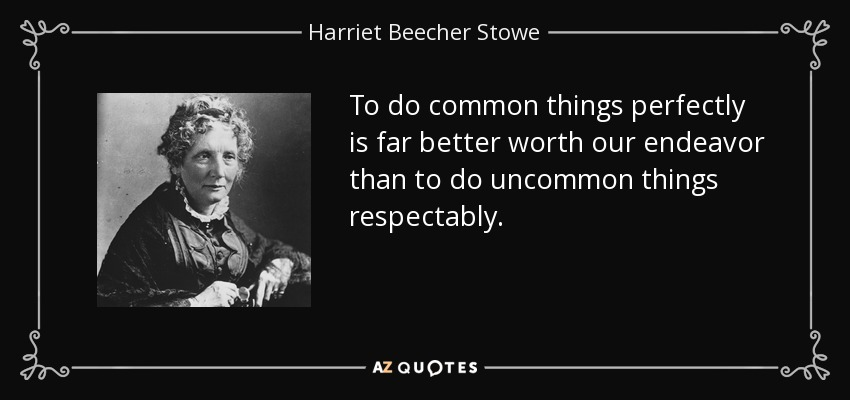 To do common things perfectly is far better worth our endeavor than to do uncommon things respectably. - Harriet Beecher Stowe