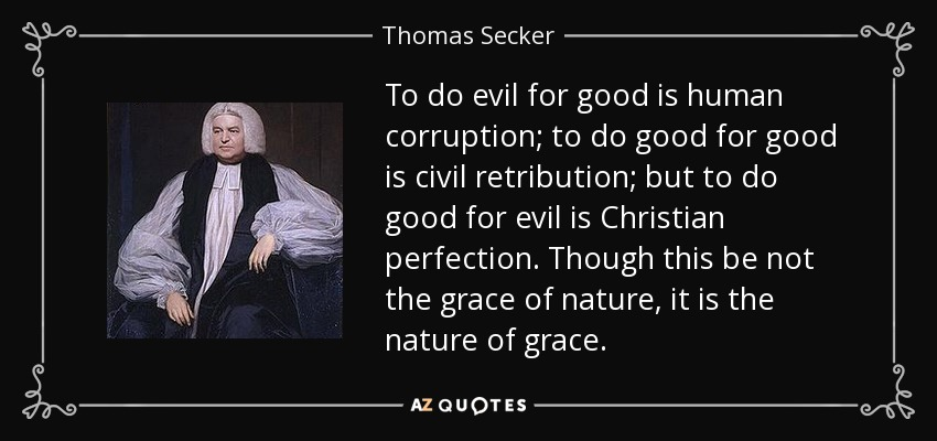To do evil for good is human corruption; to do good for good is civil retribution; but to do good for evil is Christian perfection. Though this be not the grace of nature, it is the nature of grace. - Thomas Secker