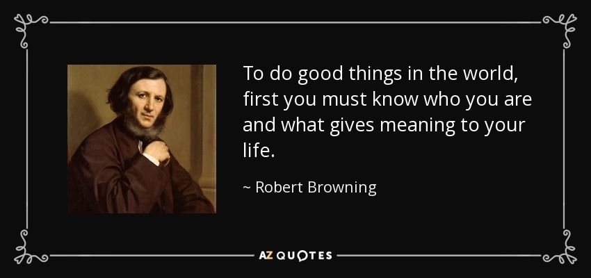To do good things in the world, first you must know who you are and what gives meaning to your life. - Robert Browning