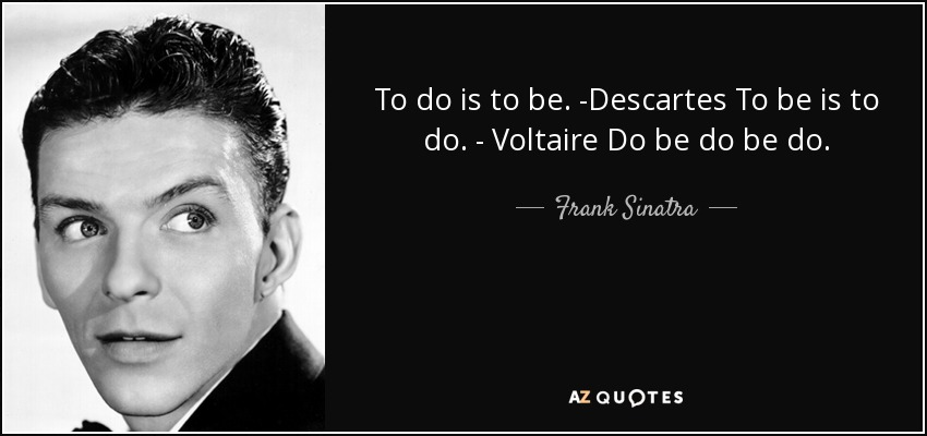 To do is to be. -Descartes To be is to do. - Voltaire Do be do be do. - Frank Sinatra