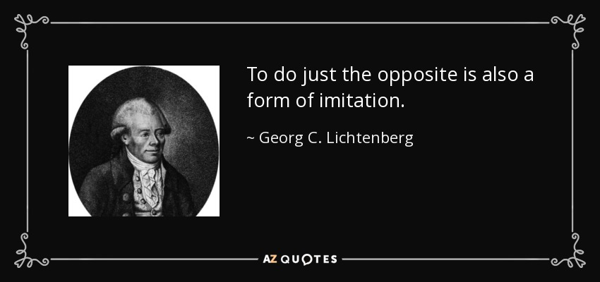 To do just the opposite is also a form of imitation. - Georg C. Lichtenberg