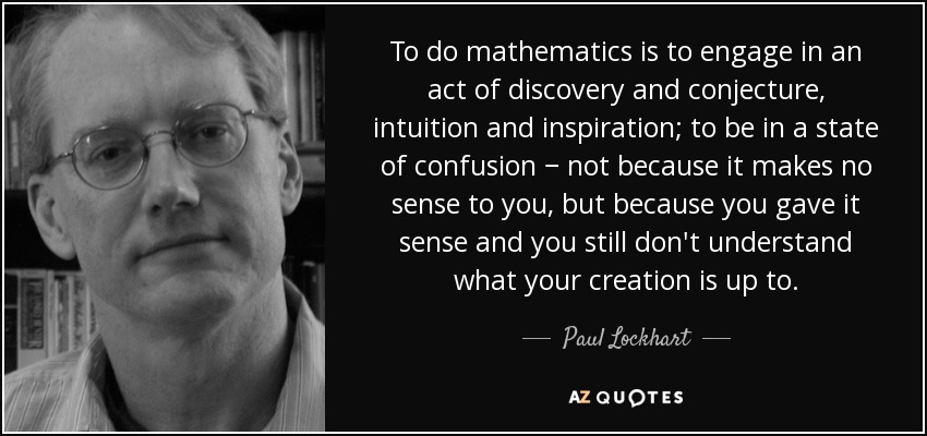 To do mathematics is to engage in an act of discovery and conjecture, intuition and inspiration; to be in a state of confusion − not because it makes no sense to you, but because you gave it sense and you still don't understand what your creation is up to. - Paul Lockhart