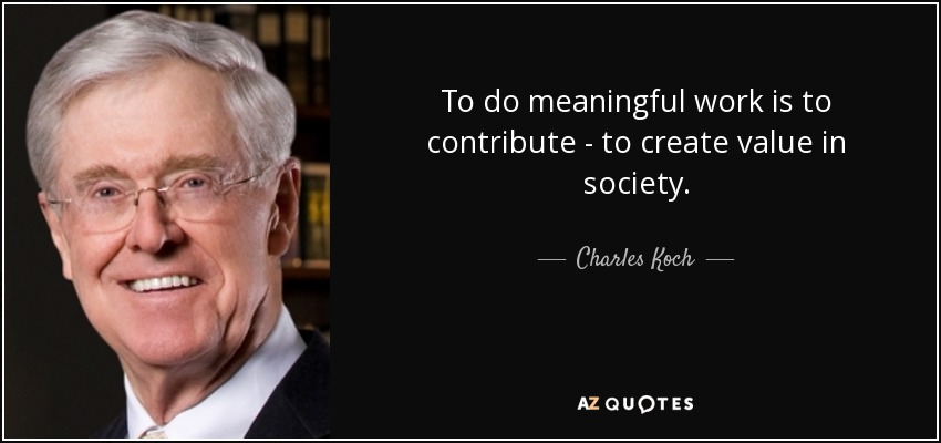 To do meaningful work is to contribute - to create value in society. - Charles Koch