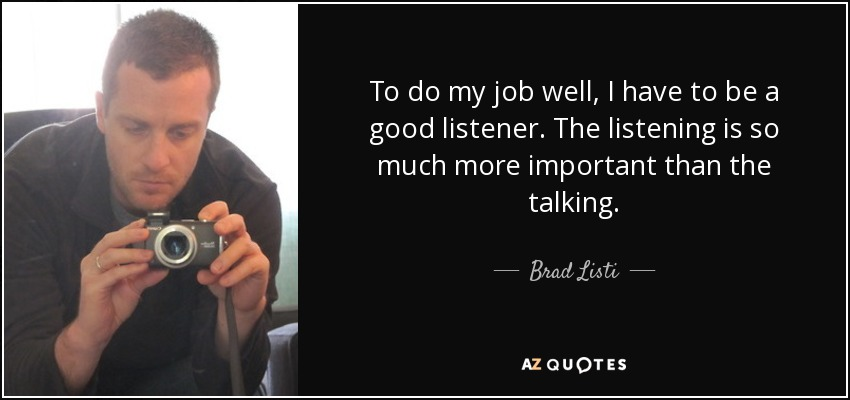 To do my job well, I have to be a good listener. The listening is so much more important than the talking. - Brad Listi