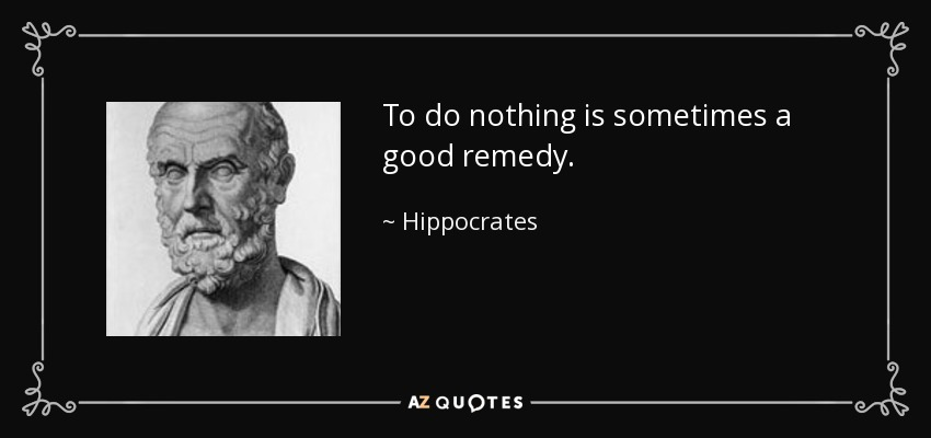 To do nothing is sometimes a good remedy. - Hippocrates