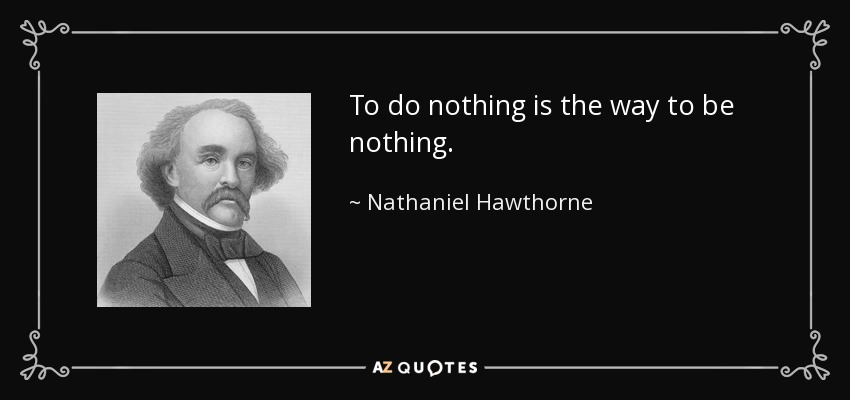 To do nothing is the way to be nothing. - Nathaniel Hawthorne