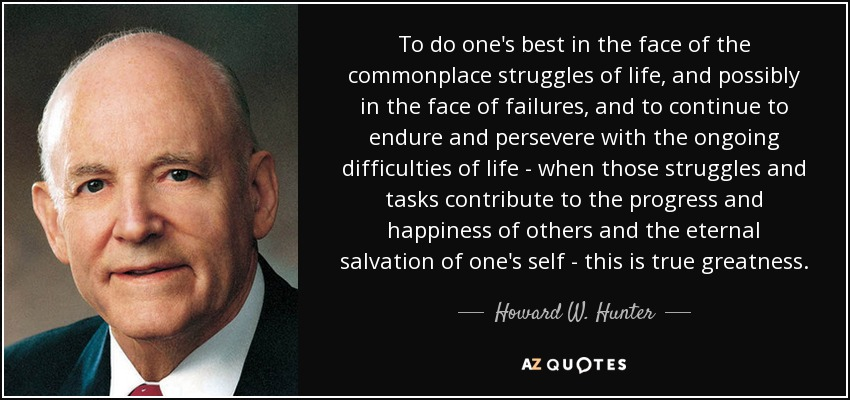 To do one's best in the face of the commonplace struggles of life, and possibly in the face of failures, and to continue to endure and persevere with the ongoing difficulties of life - when those struggles and tasks contribute to the progress and happiness of others and the eternal salvation of one's self - this is true greatness. - Howard W. Hunter