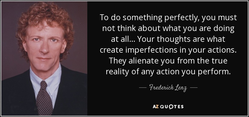 To do something perfectly, you must not think about what you are doing at all ... Your thoughts are what create imperfections in your actions. They alienate you from the true reality of any action you perform. - Frederick Lenz