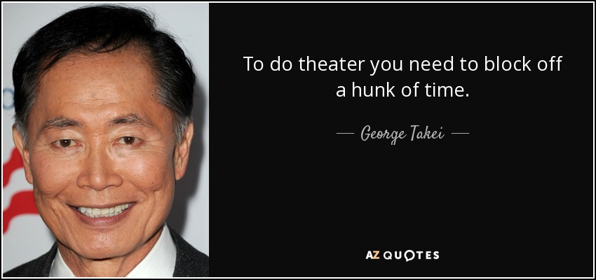 To do theater you need to block off a hunk of time. - George Takei