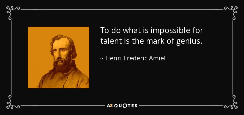 To do what is impossible for talent is the mark of genius. - Henri Frederic Amiel