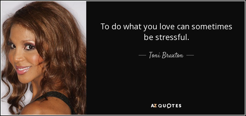 To do what you love can sometimes be stressful. - Toni Braxton