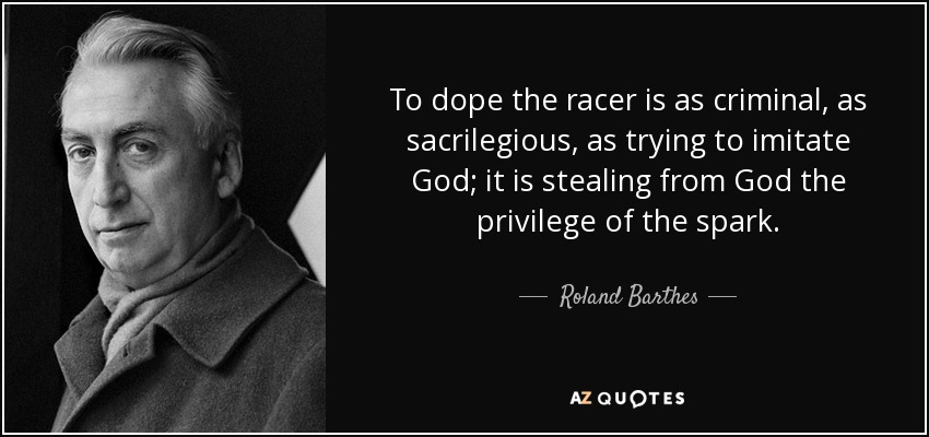 To dope the racer is as criminal, as sacrilegious, as trying to imitate God; it is stealing from God the privilege of the spark. - Roland Barthes