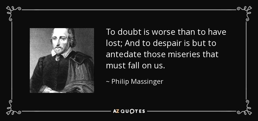 To doubt is worse than to have lost; And to despair is but to antedate those miseries that must fall on us. - Philip Massinger