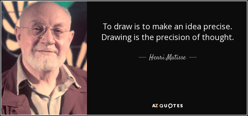 To draw is to make an idea precise. Drawing is the precision of thought. - Henri Matisse