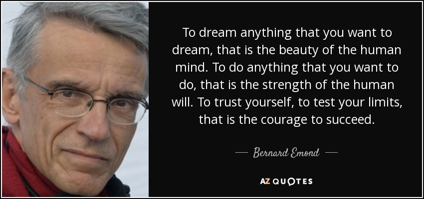 To dream anything that you want to dream, that is the beauty of the human mind. To do anything that you want to do, that is the strength of the human will. To trust yourself, to test your limits, that is the courage to succeed. - Bernard Emond