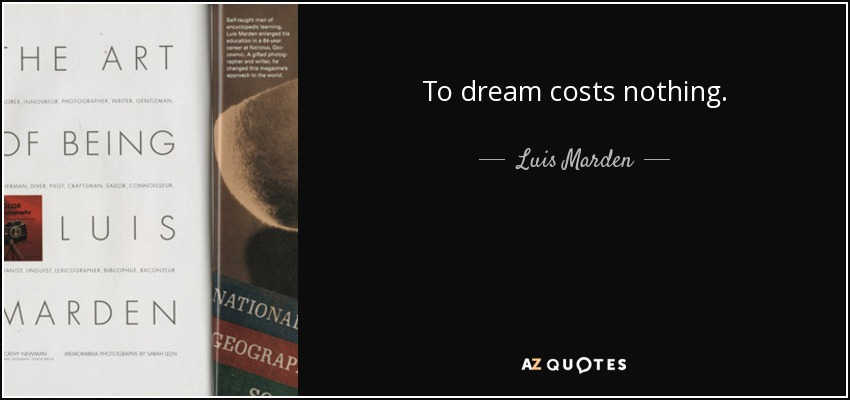 To dream costs nothing. - Luis Marden