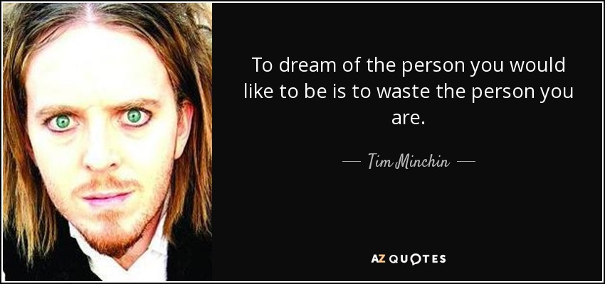 To dream of the person you would like to be is to waste the person you are. - Tim Minchin